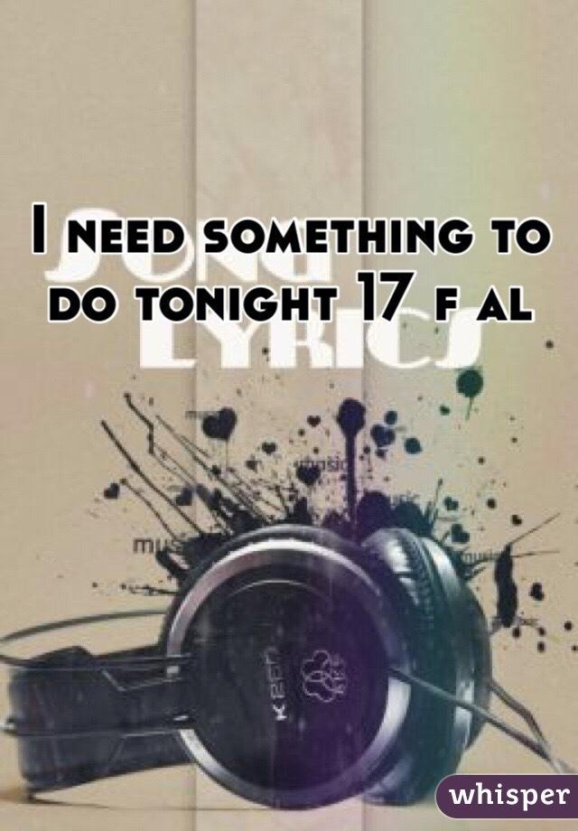 I need something to do tonight 17 f al