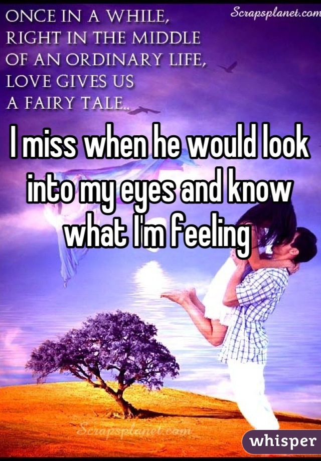 I miss when he would look into my eyes and know what I'm feeling