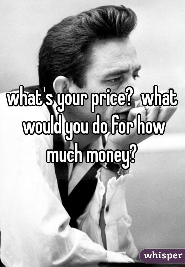 what's your price?  what would you do for how much money?
