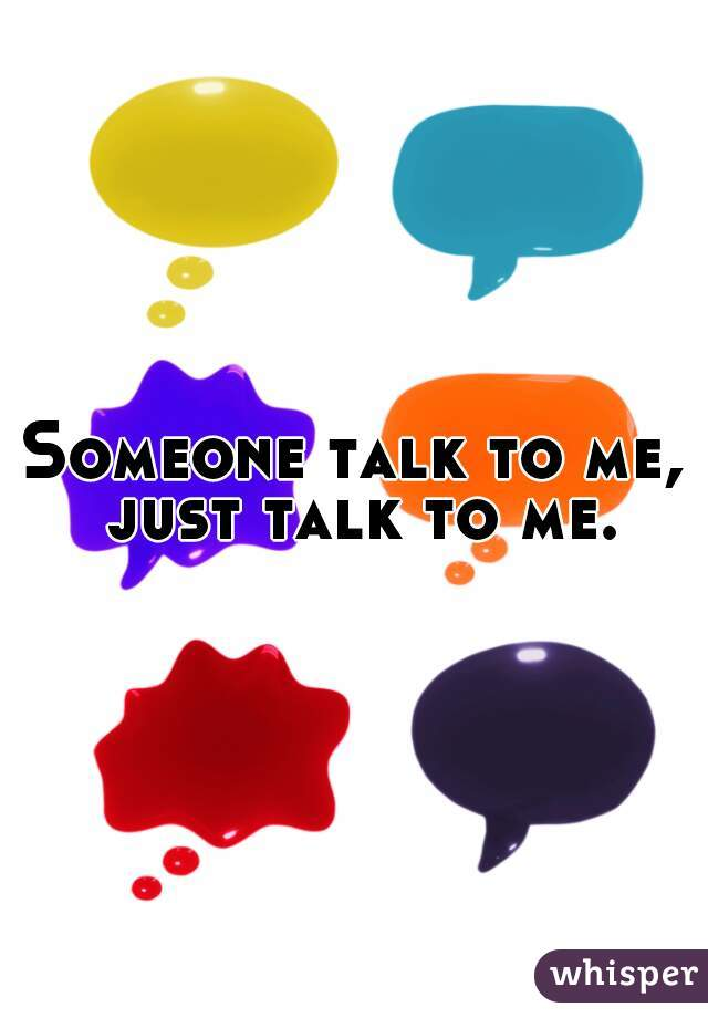 Someone talk to me, just talk to me.