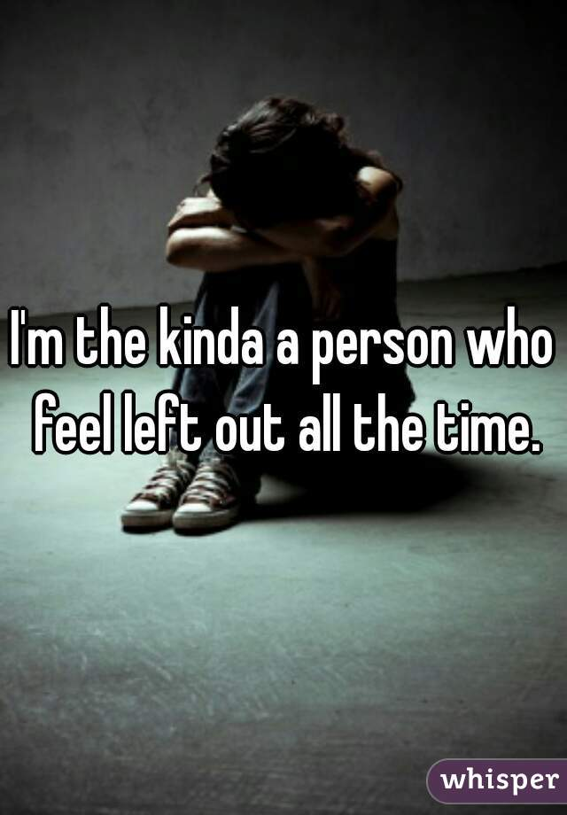 I'm the kinda a person who feel left out all the time.