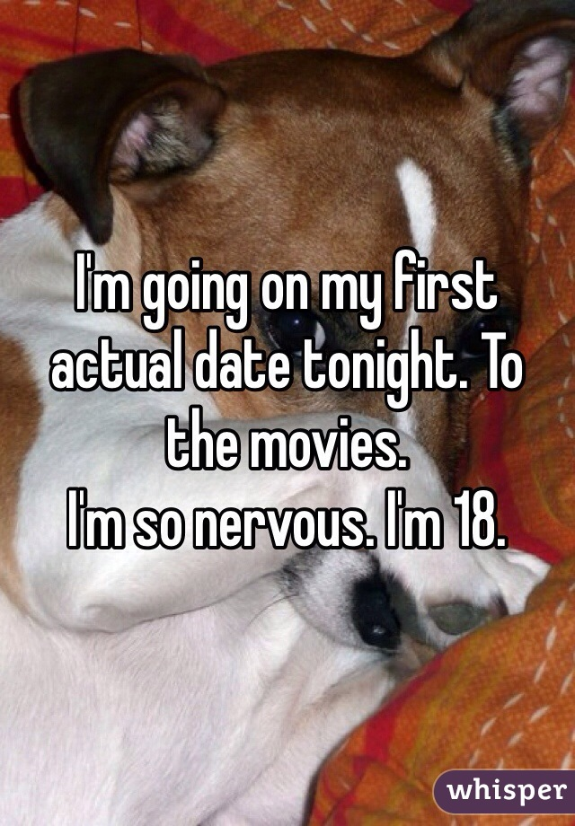 I'm going on my first actual date tonight. To the movies. I'm so nervous. I'm 18.