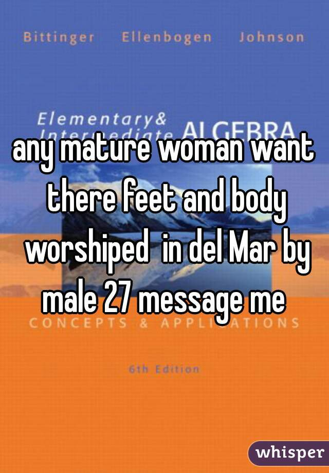any mature woman want there feet and body worshiped  in del Mar by male 27 message me