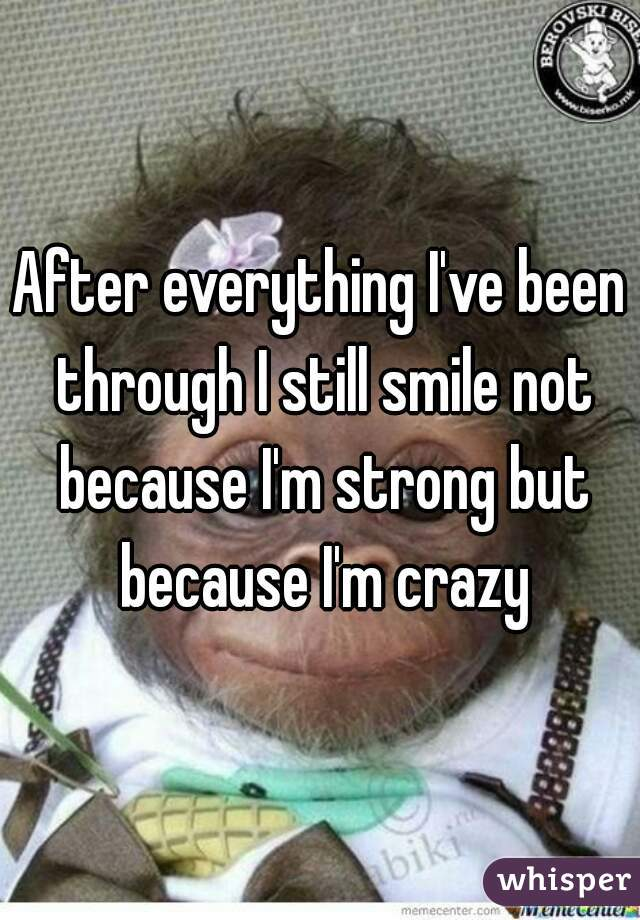 After everything I've been through I still smile not because I'm strong but because I'm crazy