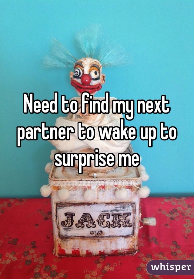 Need to find my next partner to wake up to surprise me