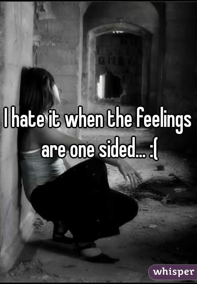 I hate it when the feelings are one sided... :(