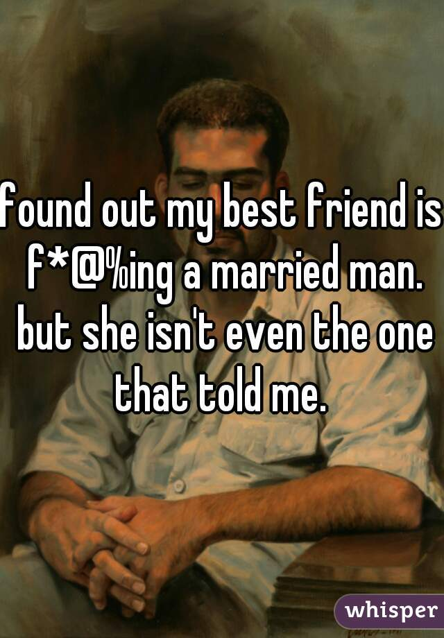 found out my best friend is f*@%ing a married man. but she isn't even the one that told me.
