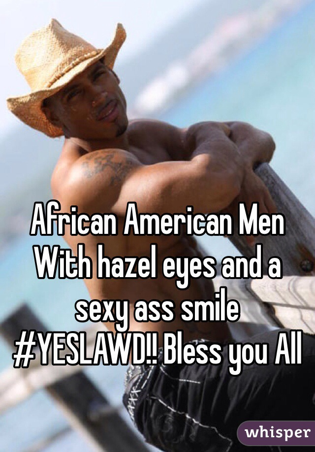 African American Men With hazel eyes and a sexy ass smile  #YESLAWD!! Bless you All