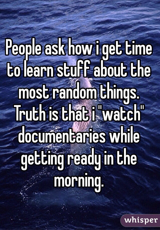 """People ask how i get time to learn stuff about the most random things. Truth is that i """"watch"""" documentaries while getting ready in the morning."""