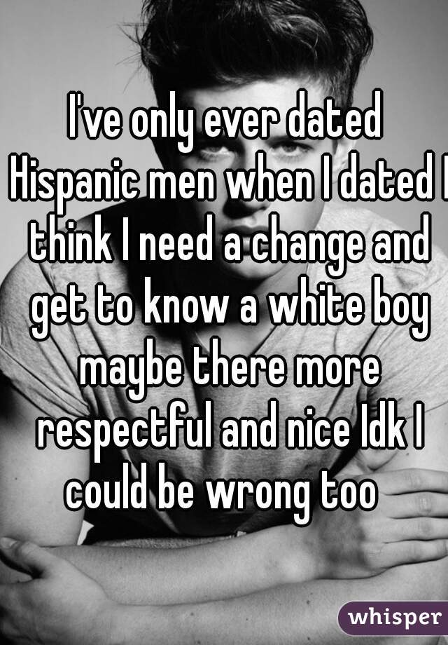 I've only ever dated Hispanic men when I dated I think I need a change and get to know a white boy maybe there more respectful and nice Idk I could be wrong too