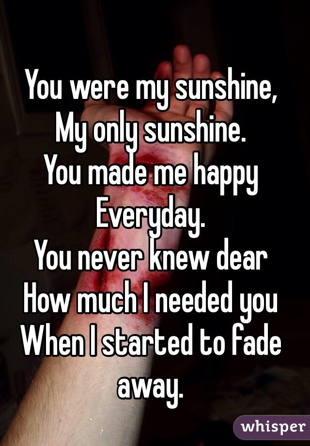 You were my sunshine, My only sunshine. You made me happy  Everyday. You never knew dear How much I needed you  When I started to fade away.