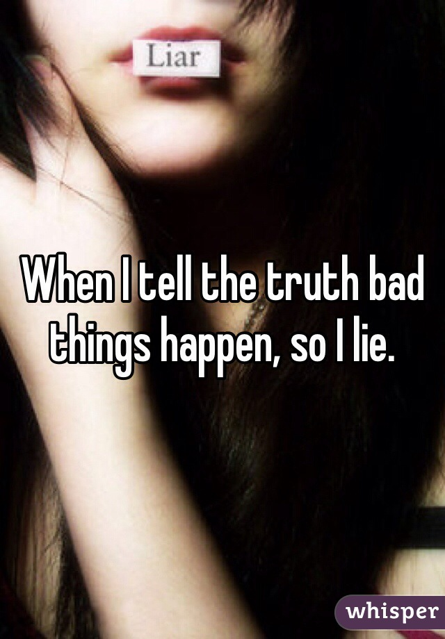 When I tell the truth bad things happen, so I lie.