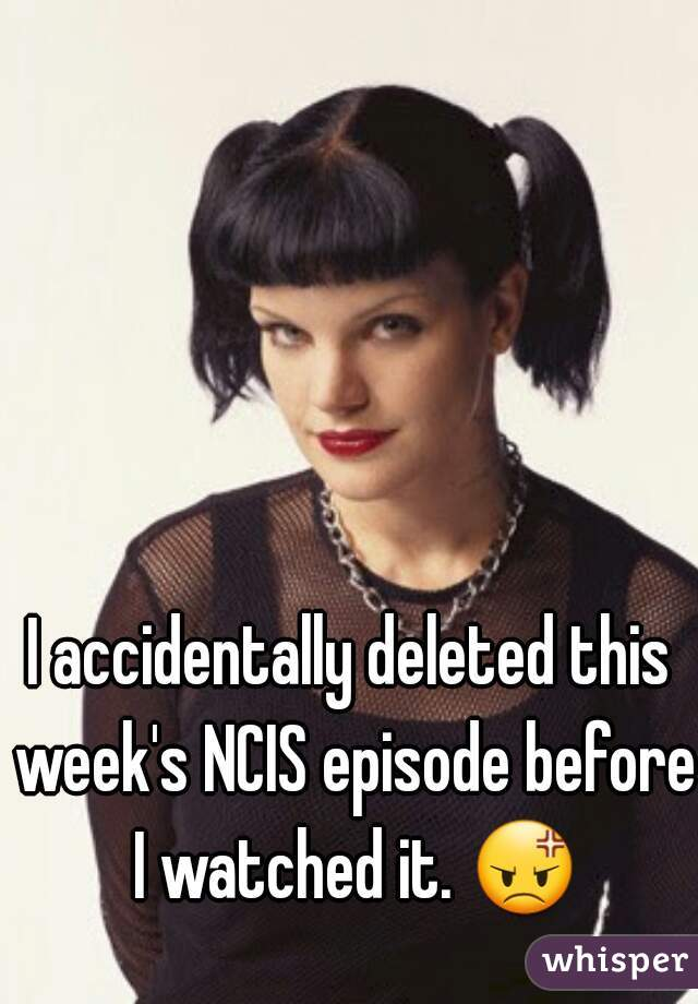 I accidentally deleted this week's NCIS episode before I watched it. 😡