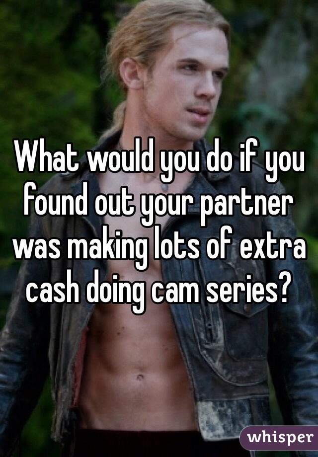 What would you do if you found out your partner was making lots of extra cash doing cam series?