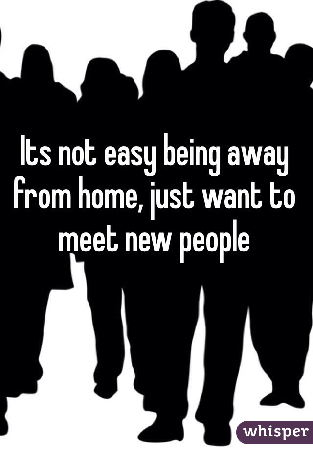 Its not easy being away from home, just want to meet new people