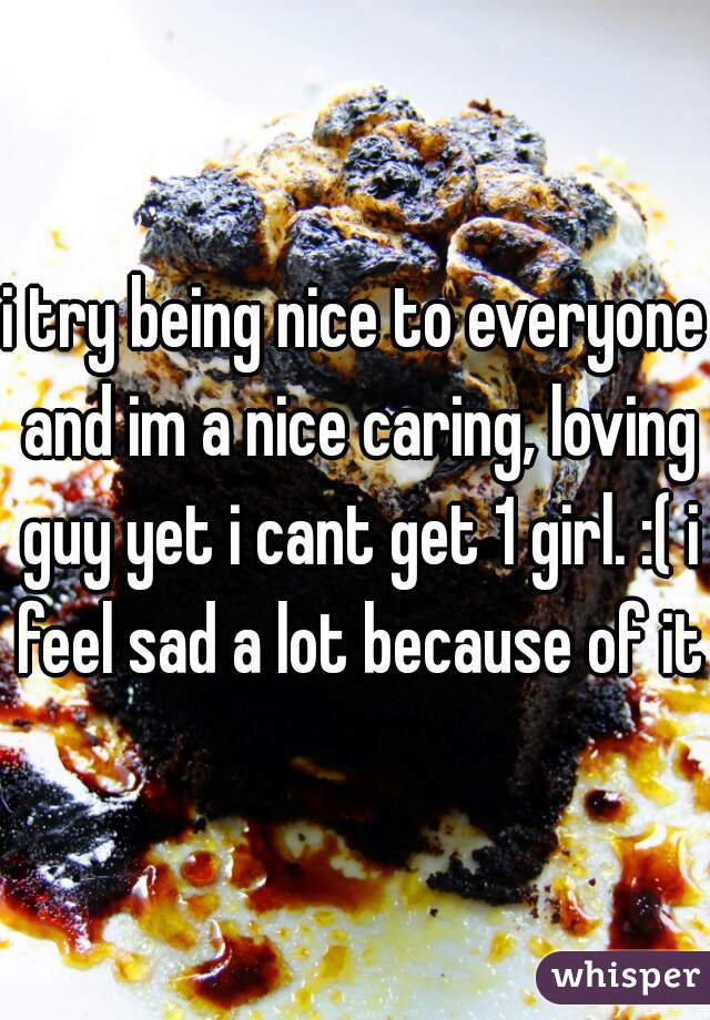 i try being nice to everyone and im a nice caring, loving guy yet i cant get 1 girl. :( i feel sad a lot because of it