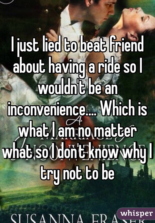 I just lied to beat friend about having a ride so I wouldn't be an inconvenience.... Which is what I am no matter what so I don't know why I try not to be