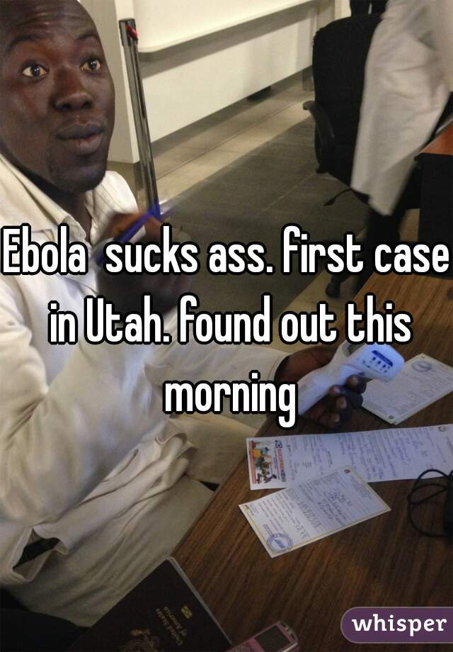 Ebola  sucks ass. first case in Utah. found out this morning