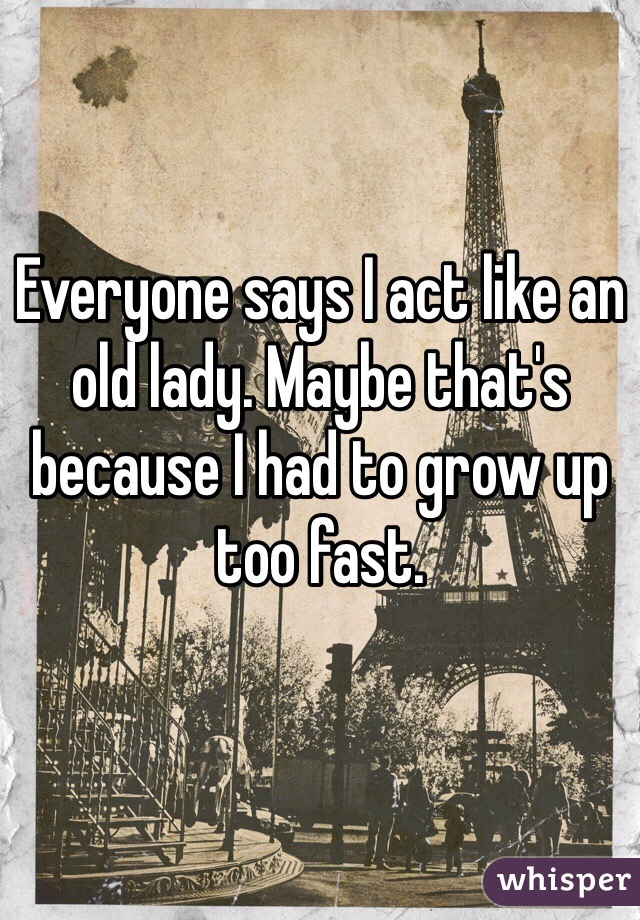 Everyone says I act like an old lady. Maybe that's because I had to grow up too fast.