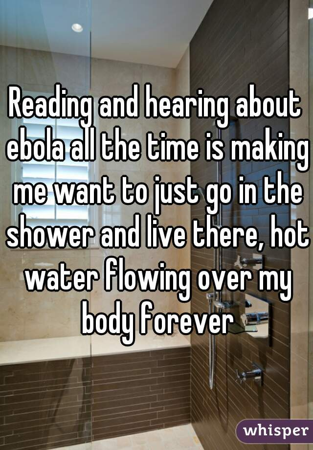 Reading and hearing about ebola all the time is making me want to just go in the shower and live there, hot water flowing over my body forever