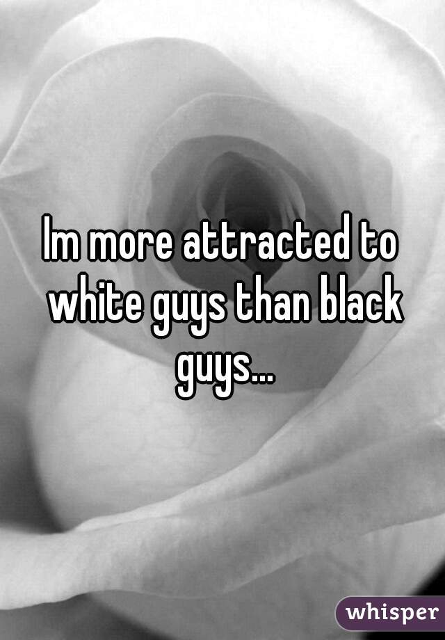 Im more attracted to white guys than black guys...