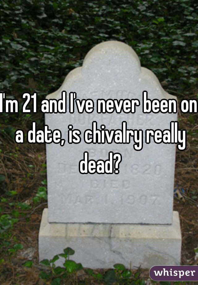 I'm 21 and I've never been on a date, is chivalry really dead?