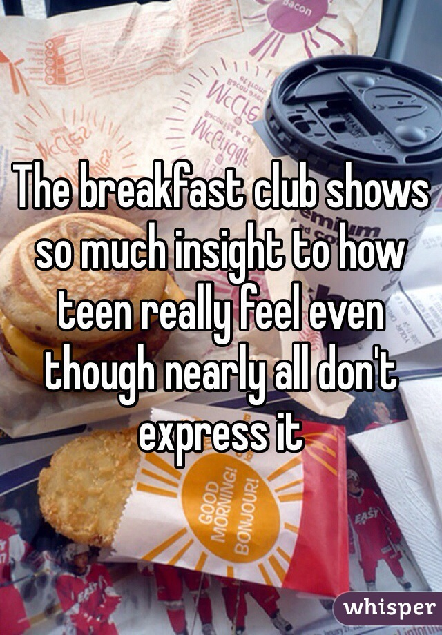 The breakfast club shows so much insight to how teen really feel even though nearly all don't express it