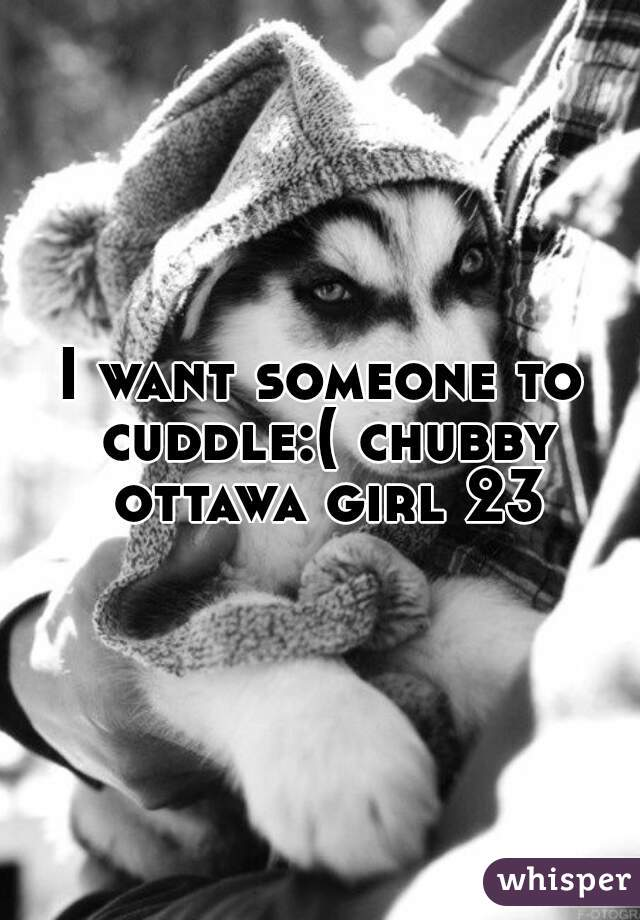 I want someone to cuddle:( chubby ottawa girl 23