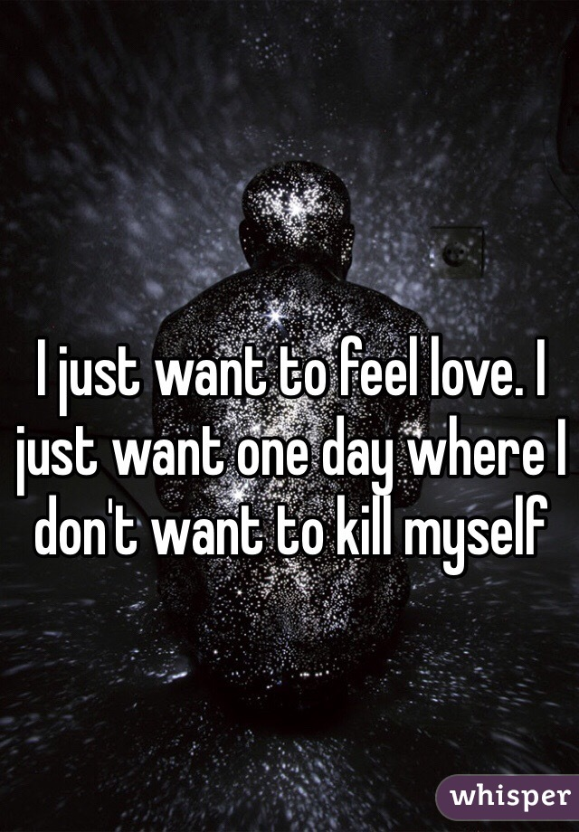 I just want to feel love. I just want one day where I don't want to kill myself