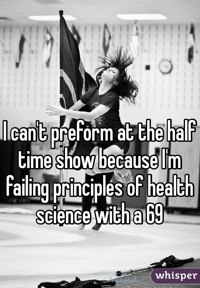 I can't preform at the half time show because I'm failing principles of health science with a 69