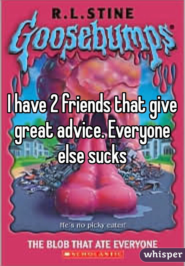 I have 2 friends that give great advice. Everyone else sucks