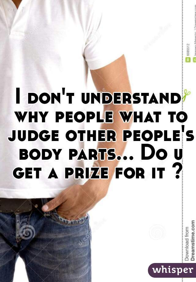I don't understand why people what to judge other people's body parts... Do u get a prize for it ?