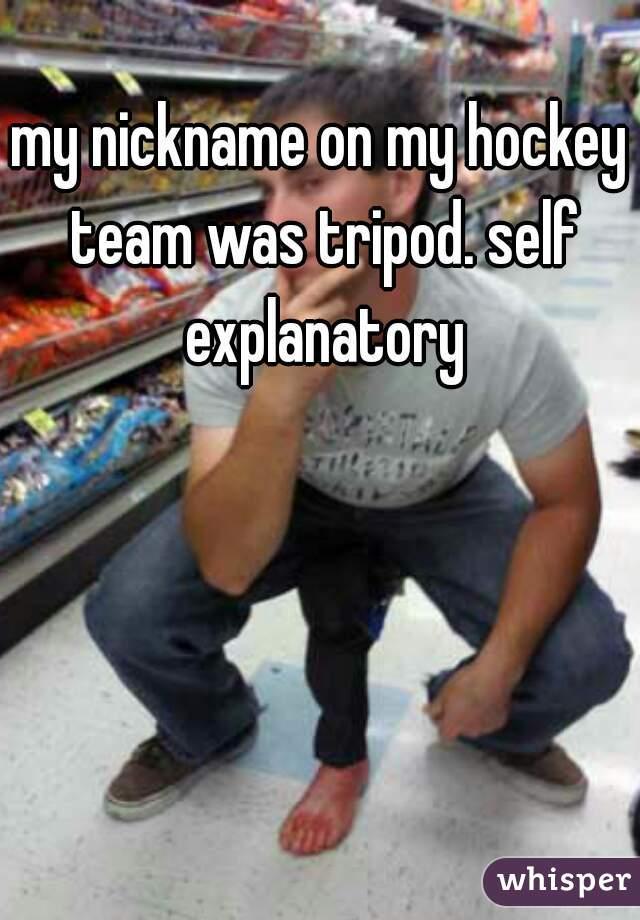 my nickname on my hockey team was tripod. self explanatory