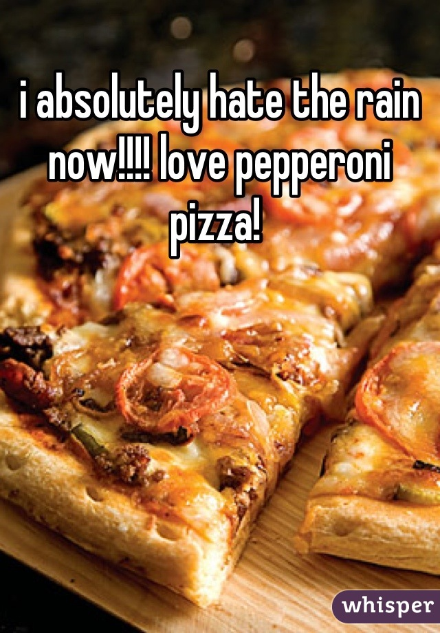 i absolutely hate the rain now!!!! love pepperoni pizza!