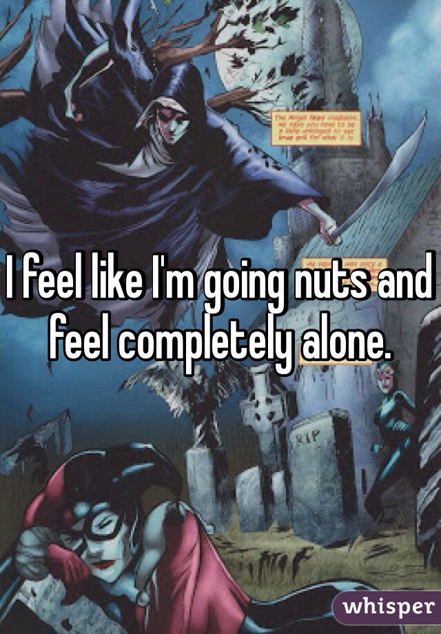 I feel like I'm going nuts and feel completely alone.