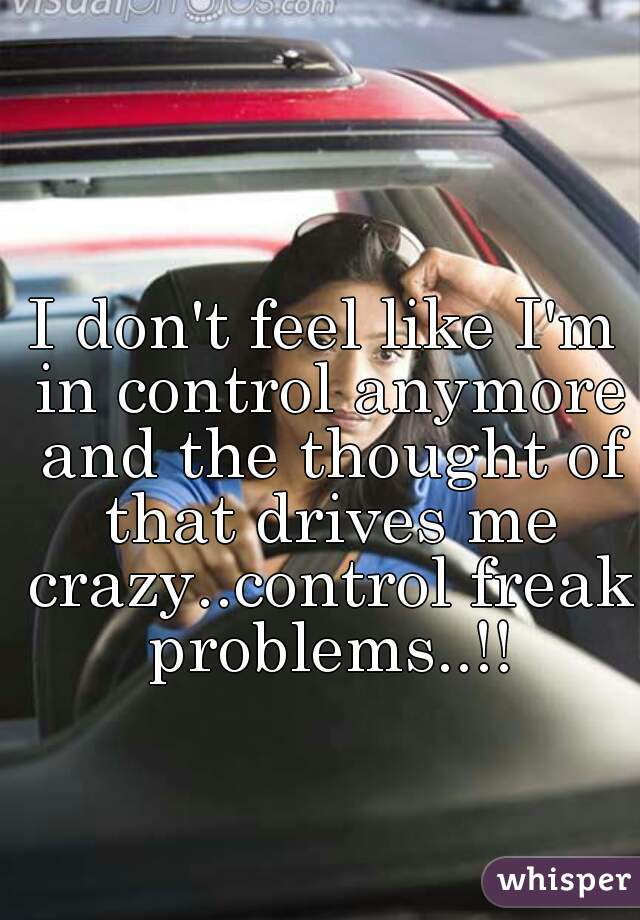 I don't feel like I'm in control anymore and the thought of that drives me crazy..control freak problems..!!