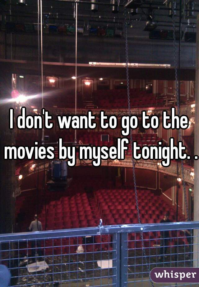 I don't want to go to the movies by myself tonight. ..