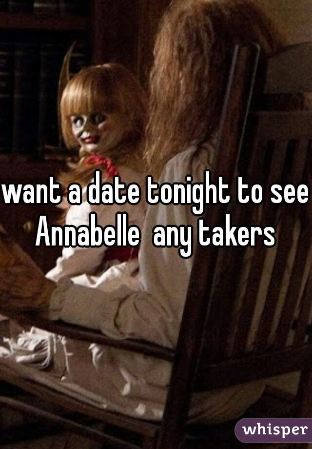 want a date tonight to see Annabelle  any takers