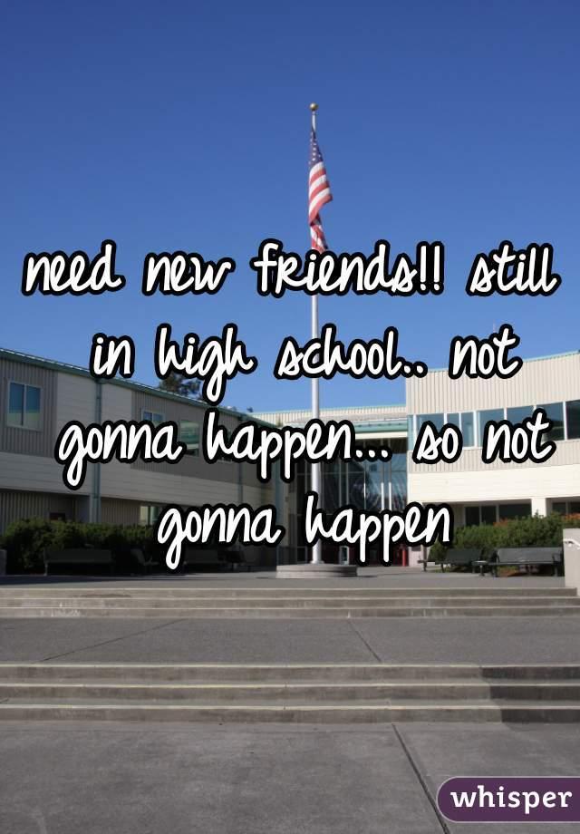 need new friends!! still in high school.. not gonna happen... so not gonna happen