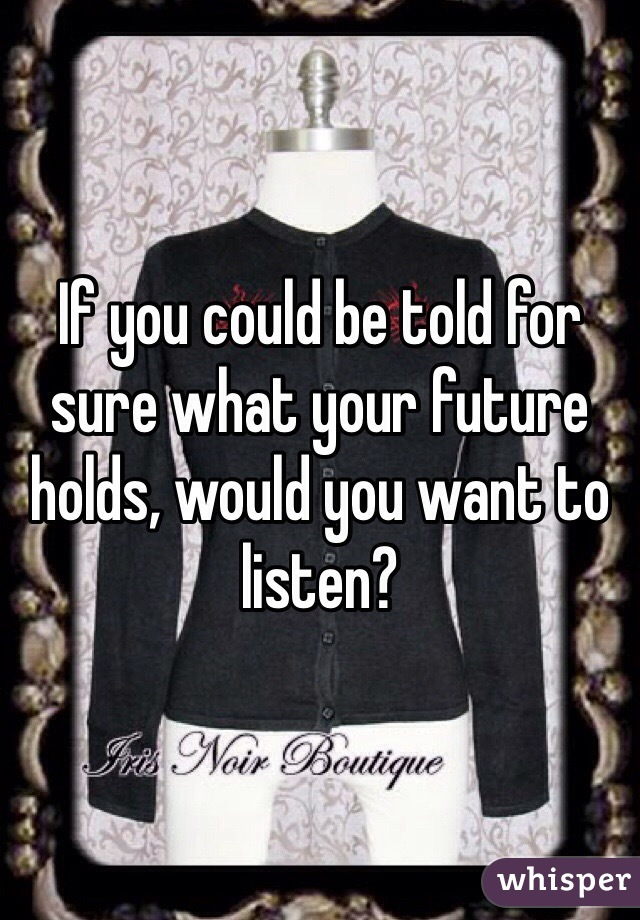 If you could be told for sure what your future holds, would you want to listen?