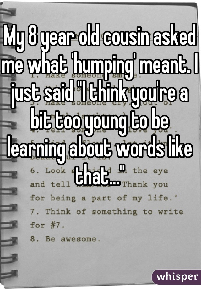 """My 8 year old cousin asked me what 'humping' meant. I just said """"I think you're a bit too young to be learning about words like that..."""""""