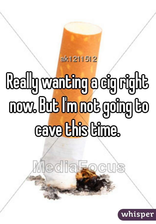 Really wanting a cig right now. But I'm not going to cave this time.