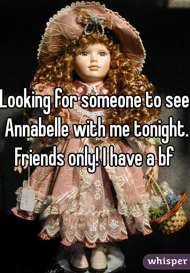 Looking for someone to see Annabelle with me tonight. Friends only! I have a bf