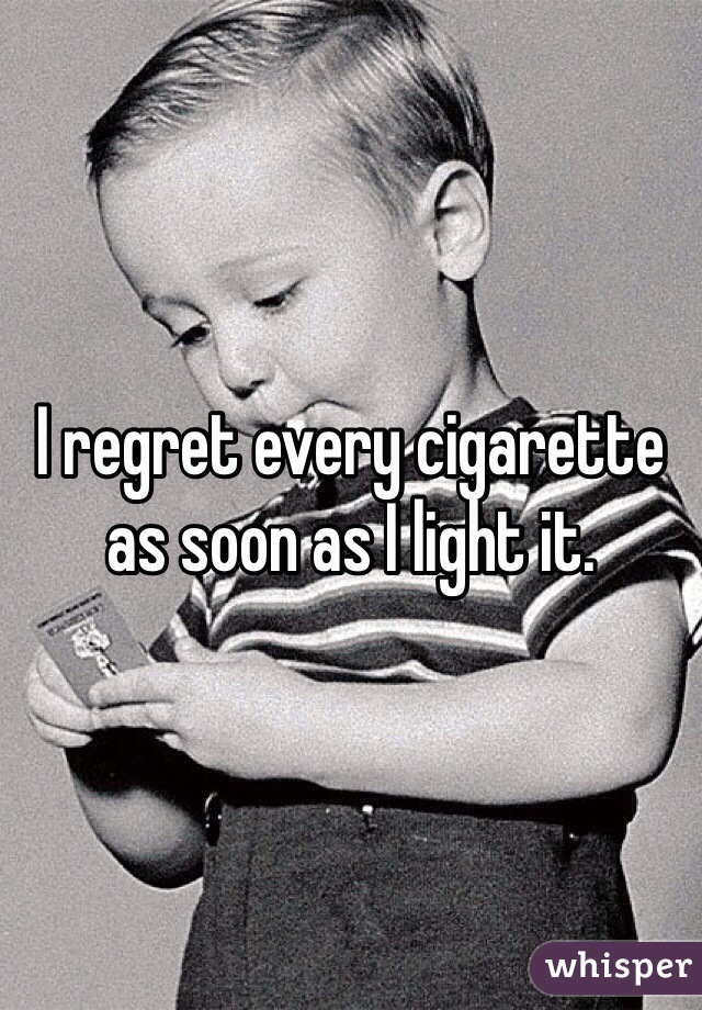 I regret every cigarette as soon as I light it.