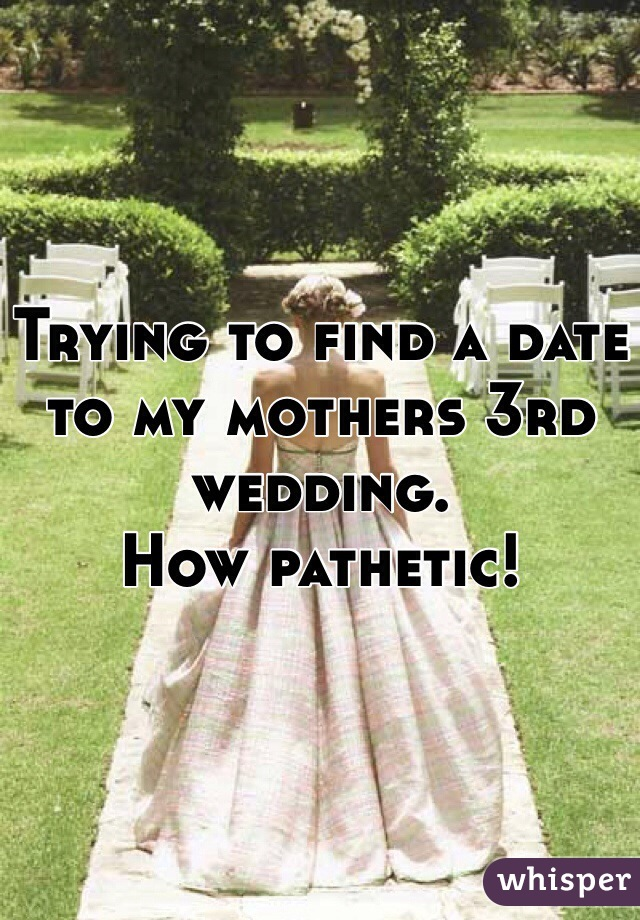 Trying to find a date to my mothers 3rd wedding.  How pathetic!