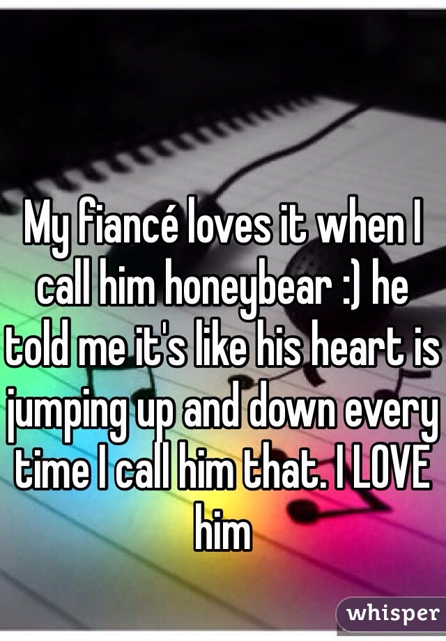 My fiancé loves it when I call him honeybear :) he told me it's like his heart is jumping up and down every time I call him that. I LOVE him