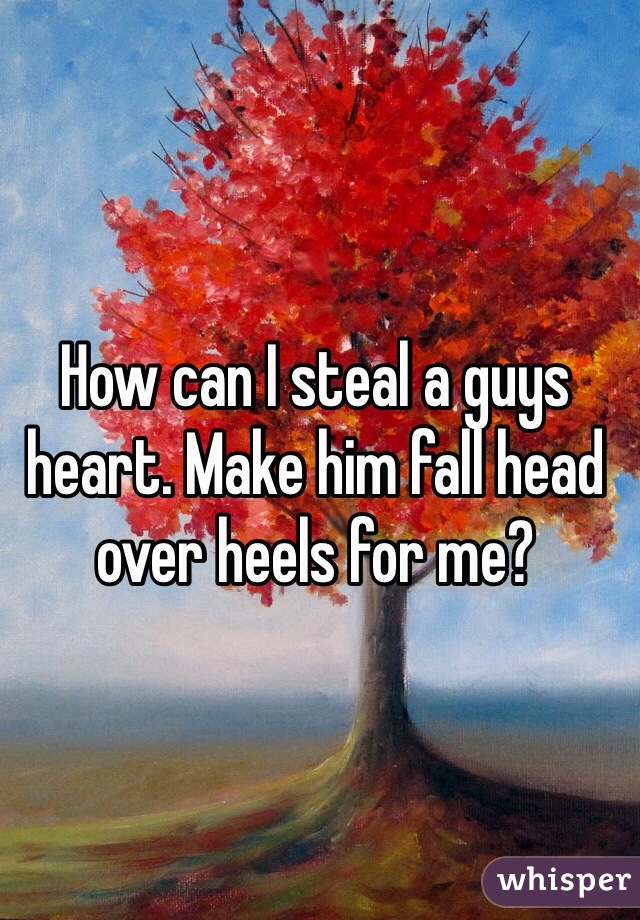 How can I steal a guys heart. Make him fall head over heels for me?