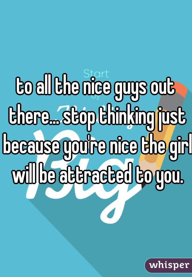 to all the nice guys out there... stop thinking just because you're nice the girl will be attracted to you.