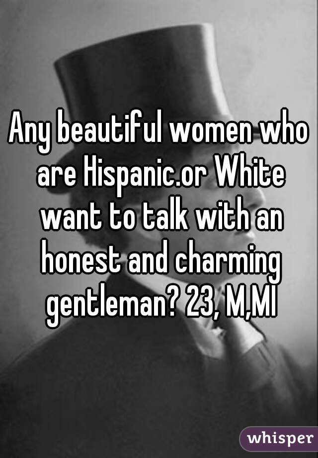 Any beautiful women who are Hispanic.or White want to talk with an honest and charming gentleman? 23, M,MI