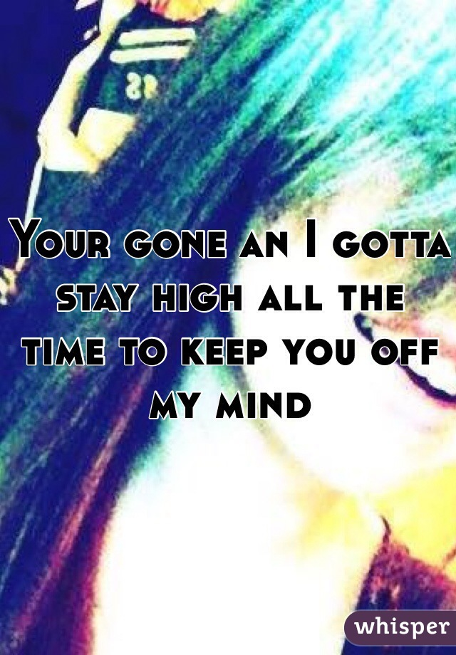 Your gone an I gotta stay high all the time to keep you off my mind